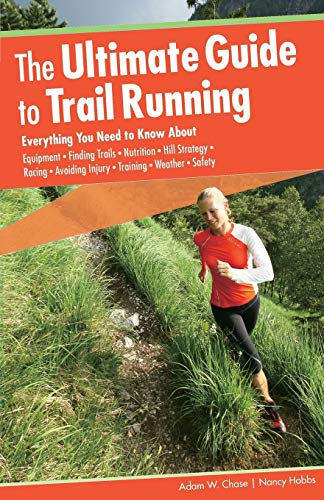 Ultimate Guide to Trail Running: Everything You Need To Know About Equipment * Finding Trails * Nutrition * Hill Strategy * Racing * Avoiding Injury * Training * Weather * Safety, Second Edition