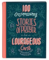 100 Extraordinary Stories of Prayer for Courageous Girls: Unforgettable Tales of Women of Faith