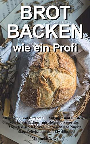 Brot backen wie ein Profi: 50 gesunde Brot Rezepte für Anfänger und Einsteiger zum selber Backen - mit Hefe und Sauerteig - Von klassischen Broten mit Samen und Nüssen über Brötchen bis zum Eiweißbrot