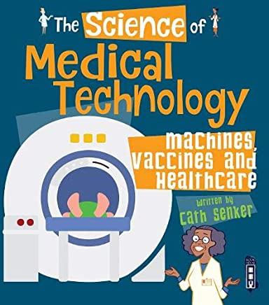 The Science of Medical Technology: Machines, Vaccines & Healthcare