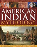 The Illustrated Encyclopedia of American Indian Mythology: Legends, Gods and Spirits of North, Central and South America