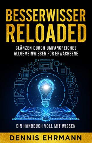 Besserwisser Reloaded - Glänzen durch umfangreiches Allgemeinwissen für Erwachsene - Ein Handbuch voll mit Wissen