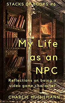 My Life as an NPC: Reflections on being a video game character (Stacks of Books Book 6) by [Charlie Huenemann]