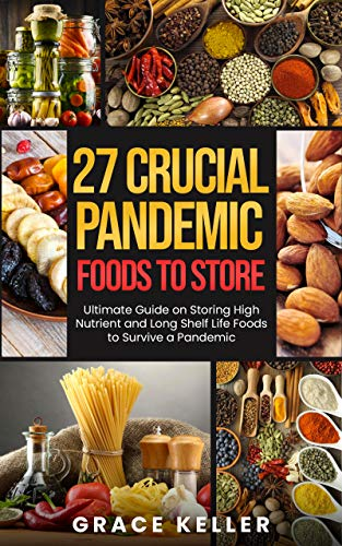 27 Crucial Pandemic Foods to Store : Ultimate Guide on Storing High Nutrient and Long Shelf Life Foods to Survive a Pandemic by [Grace Keller]