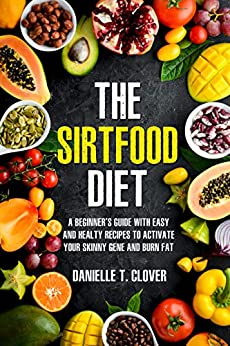THE SIRTFOOD DIET: A Beginner's Guide with Easy and Healthy Recipes to Activate the Power of Your Skinny Gene and Burn Fat by [Danielle  T. Clover]