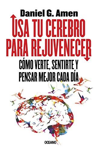 Usa tu cerebro para rejuvenecer: Cómo verte, sentirte y pensar mejor cada día (Spanish Edition)