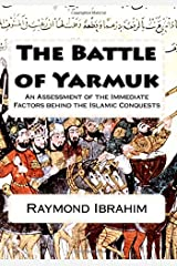 The Battle of Yarmuk: An Assessment of the Immediate Factors behind the Islamic Conquests Paperback