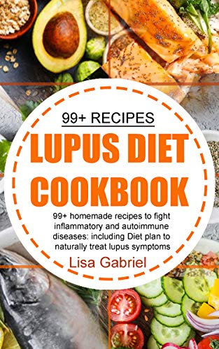 LUPUS DIET COOKBOOK: 99+ Homemade Recipes to Fight Inflammatory and Autoimmune Diseases: Including Diet Plan to Naturally Treat Lupus Symptoms (English Edition)