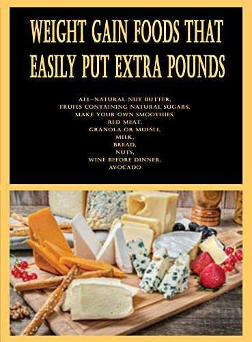 Weight Gain Foods That Easily Put Extra Pounds: All-Natural Nut Butter, Fruits Containing Natural Sugars, Make Your Own Smoothies, Red Meat, Granola or ... Nuts, Wine Before Dinner (English Edition)