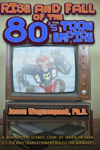 Rise and Fall of the 80s Toon Empire: A Behind the Scenes Look at When He-Man, G.I. Joe and Transformers Ruled the Airwaves: Volume 1