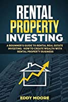 Rental Property Investing: A Beginner's Guide to Rental Real Estate Investing: How to Create Wealth with Rental Property Business