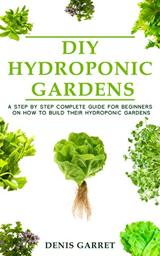 DIY Hydroponic Gardens: A Step by Step the complete guide for beginners on how to build their hydroponic gardens by [Denis Garret]