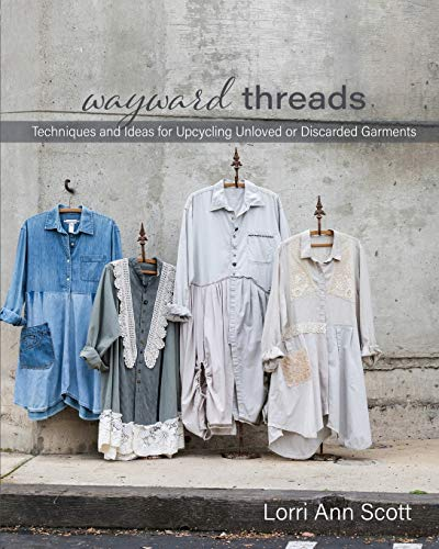 Wayward Threads: Techniques and Ideas for Upcycling Unloved or Discarded Garments