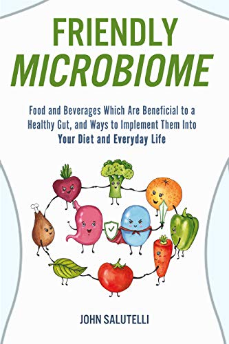 FRIENDLY MICROBIOME: Food and Beverages Which Are Beneficial to a Healthy Gut, and Ways to Implement Them Into Your Diet and Everyday Life by [John Salutelli]