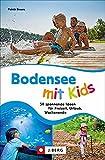 Ausflugsführer: Bodensee mit Kids. 50 spannende Ideen für Freizeit, Urlaub, Wochenende. Ein Familienführer mit Action und Abenteuer für drinnen und draußen.