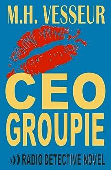 [M.H. Vesseur]のCEO Groupie (A Radio Detective Novel Book 1) (English Edition)