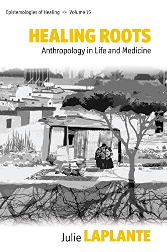 Healing Roots: Anthropology in Life and Medicine (Epistemologies of Healing, 15)
