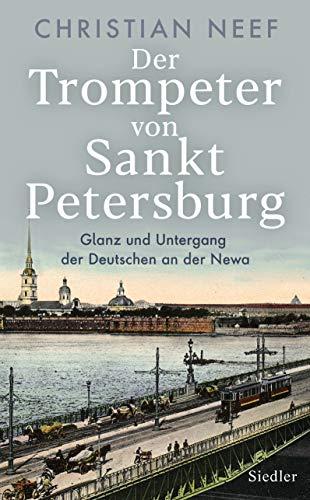 Der Trompeter von Sankt Petersburg: Glanz und Untergang der Deutschen an der Newa - Mit vielen Fotos und Abbildungen