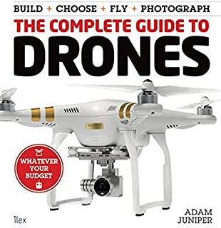The Complete Guide to Drones: Whatever Your Budget - Build + Choose + Fly + Photograph