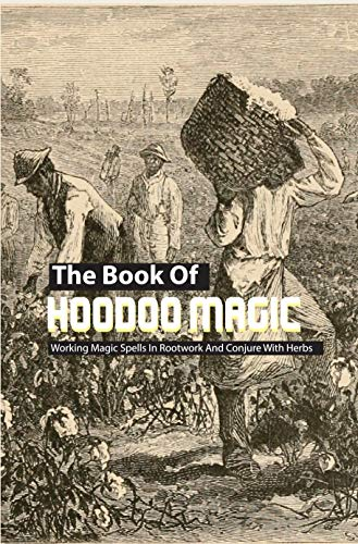 The Book Of Hoodoo Magic- Working Magic Spells In Rootwork And Conjure With Herbs: Ancestral Hoodoo Book