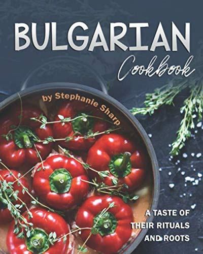 Bulgarian Cookbook: A Taste of Their Rituals and Roots