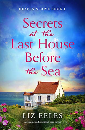 Secrets at the Last House Before the Sea: A gripping and emotional page-turner (Heaven's Cove Book 1) by [Liz Eeles]