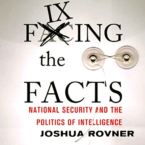 Fixing the Facts: National Security and the Politics of Intelligence audiobook cover art