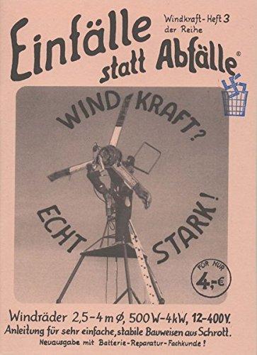 Windkraft? - Echt stark!: Windräder 2,5 - 4 m Ø, 500 W - 4 kW, 12 - 400 V, Anleitung für sehr einfache, stabile Bauweisen aus Schrott (Einfälle statt Abfälle - Windkraft)