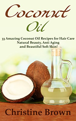 Coconut Oil: Coconut Oil for Beginners – 33 Amazing Coconut Oil Recipes for Hair Care, Natural Beauty, Anti-Aging and Beautiful Soft Skin! (Essential Oils, Natural Remedies, Homemade Beauty Products)