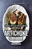 Want to Eat Healthily? Try this Artichoke Cookbook: Delicious and Healthy Artichoke Recipes