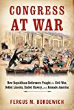 Congress at War: How Republican Reformers Fought the Civil War, Defied Lincoln, Ended Slavery, and Remade America