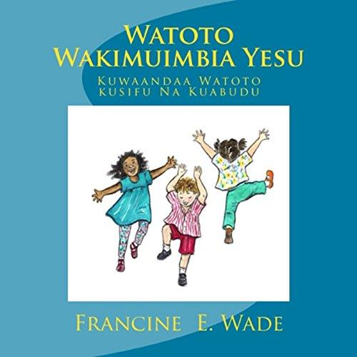 Watoto Wakimuimbia Yesu: Kuwaandaa Watoto Kusifu Na Kuabudu (Swahili Edition) Audiobook By Francine E Wade cover art