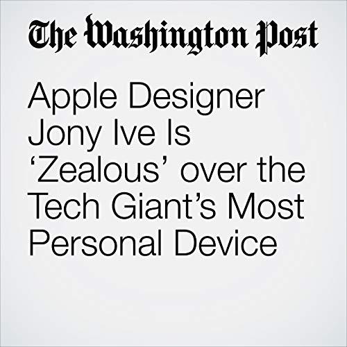 Apple Designer Jony Ive Is 'Zealous' over the Tech Giant's Most Personal Device copertina
