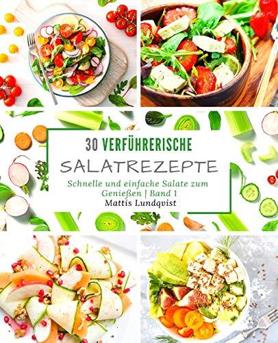 30 verführerische Salatrezepte: Schnelle und einfache Salate zum Genießen - Band 1
