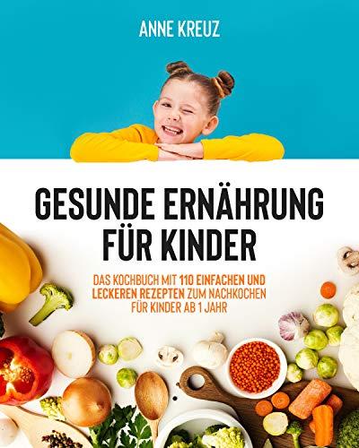 Gesunde Ernährung für Kinder: Das Kochbuch mit 110 einfachen und leckeren Rezepten zum Nachkochen für Kinder ab 1 Jahr