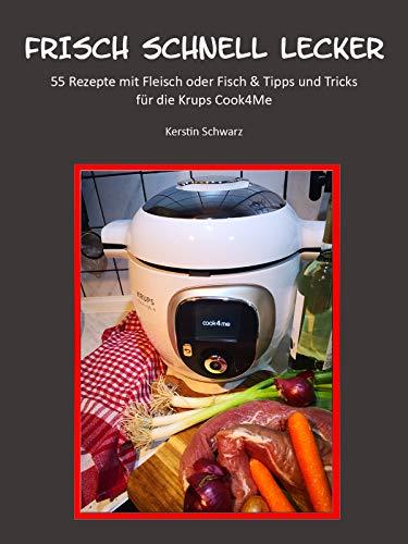 FRISCH SCHNELL LECKER: 55 Rezepte mit Fleisch oder Fisch für die Krups Cook4Me (Cook4Me - frisch, schnell und lecker kochen)
