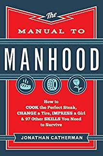 Manual to Manhood: How To Cook The Perfect Steak, Change A Tire, Impress A Girl & 97 Other Skills You Need To Survive
