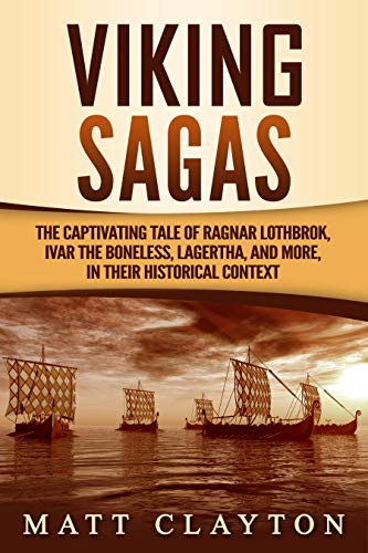 Viking Sagas: The Captivating Tale of Ragnar Lothbrok, Ivar the Boneless, Lagertha, and More, in Their Historical Context by [Matt Clayton]