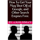 How To Get Your Mug Shot Off Google, and Other Search Engines FREE (English Edition)