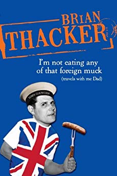I'm Not Eating Any Of That Foreign Muck: Travels with me Dad by [Brian Thacker]
