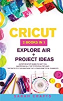 Cricut: 2 BOOKS IN 1: EXPLORE AIR + PROJECT IDEAS: A Step-by-step Guide to Get you Mastering all the Potentialities and Secrets of your Machine. Including Practical Examples