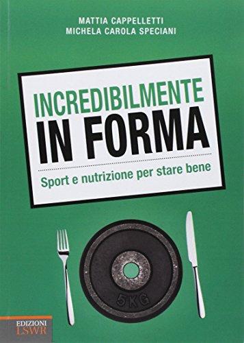 Incredibilmente in forma. Sport e nutrizione per stare bene