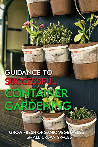 Guidance To Successful Container Gardening: Grow Fresh Organic Vegetables In Small Urban Spaces: Gardening Books (English Edition)