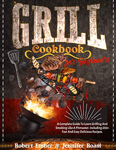 Grill Cookbook for Beginners: A Complete Guide To Learn Grilling And Smoking Like A Pitmaster. Including 250+ Fast And Easy Delicious Recipes.