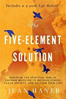 The Five-Element Solution: Discover the Spiritual Side of Chinese Medicine to Release Stress, Clear Anxiety and Reclaim Your Life