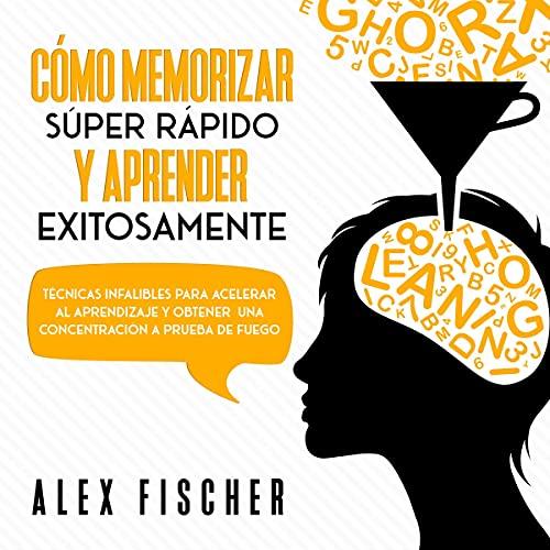 Listen Cómo Memorizar Súper Rápido y Aprender Exitosamente [How to Memorize Super Fast and Learn Success audio book