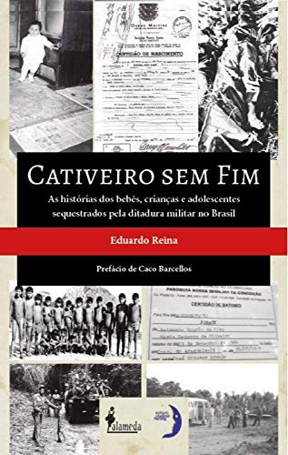 Cativeiro sem fim: as Histórias dos Bebês, Crianças e Adolescentes Sequestrados Pela Ditadura Militar no Brasil