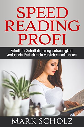 Speed Reading Profi: Schritt für Schritt die Lesegeschwindigkeit verdoppeln. Endlich mehr verstehen und merken. (Mit Übungen)