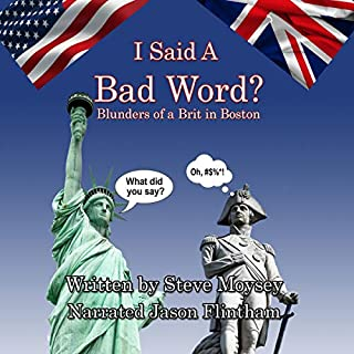 I Said a Bad Word?: Blunders of a Brit in Boston                   Written by:                                                                                                                                 Steve Moysey                               Narrated by:                                                                                                                                 Jason Flintham                      Length: 2 hrs and 32 mins     Not rated yet     Overall 0.0