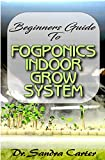 Beginners Guide to Fogponic indoor grow system: It entails everything needed by a beginner for fogponics